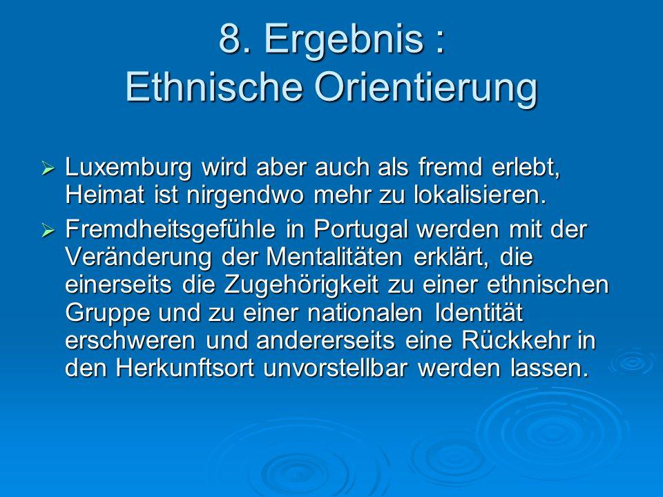 8. Ergebnis : Ethnische Orientierung Luxemburg wird aber auch als fremd erlebt, Heimat ist nirgendwo mehr zu lokalisieren. Luxemburg wird aber auch al