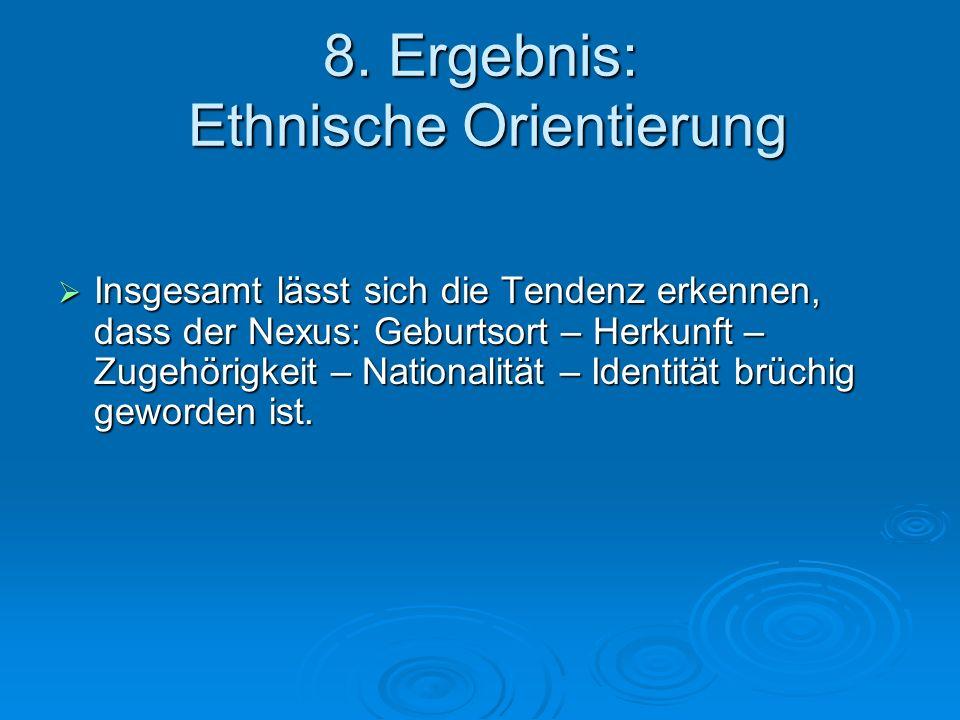 8. Ergebnis: Ethnische Orientierung Insgesamt lässt sich die Tendenz erkennen, dass der Nexus: Geburtsort – Herkunft – Zugehörigkeit – Nationalität –