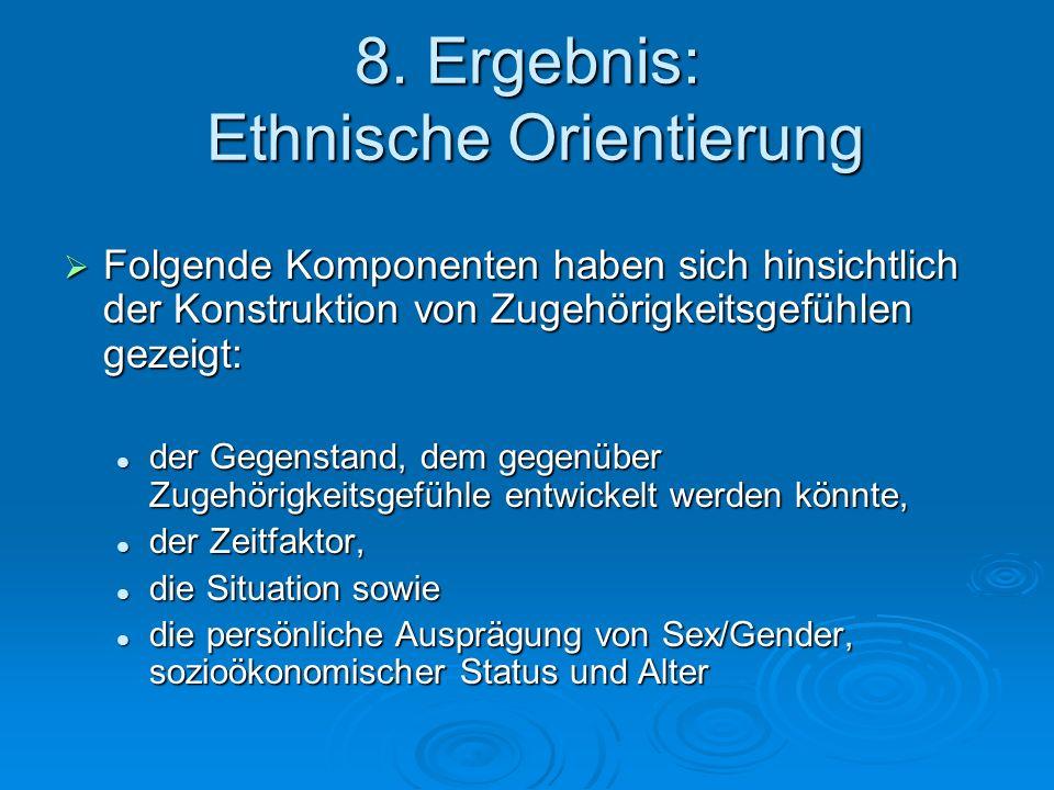 8. Ergebnis: Ethnische Orientierung Folgende Komponenten haben sich hinsichtlich der Konstruktion von Zugehörigkeitsgefühlen gezeigt: Folgende Kompone