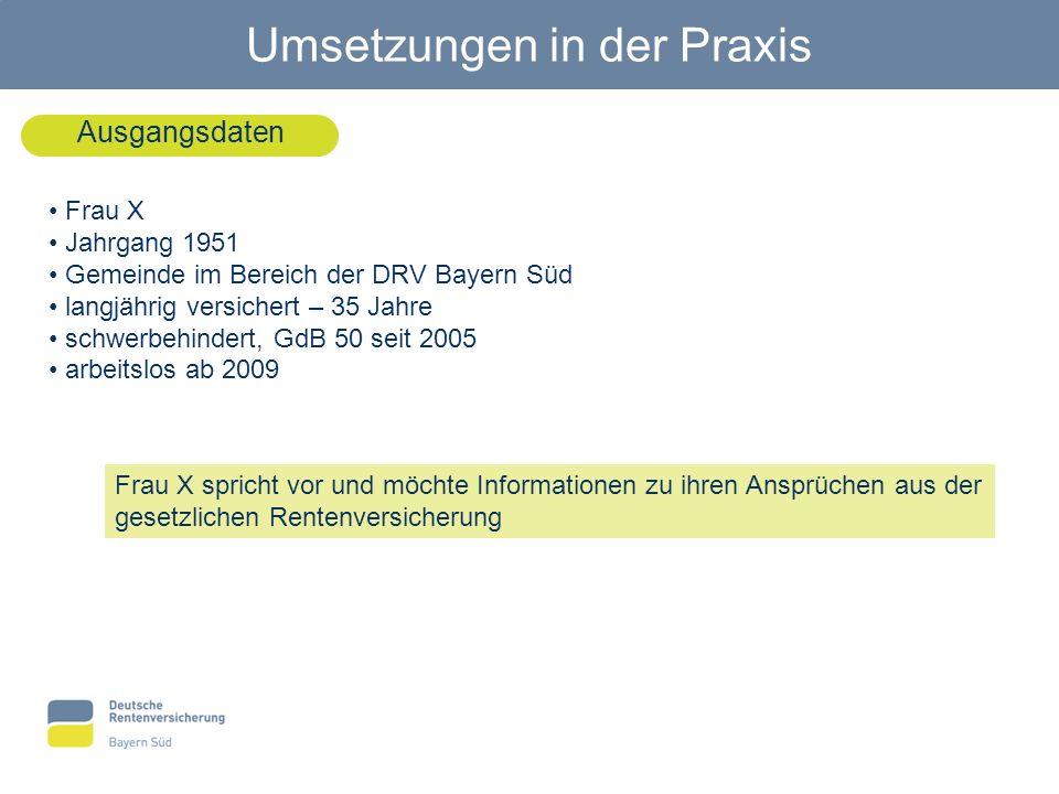 Umsetzungen in der Praxis Ausgangsdaten Frau X Jahrgang 1951 Gemeinde im Bereich der DRV Bayern Süd langjährig versichert – 35 Jahre schwerbehindert,