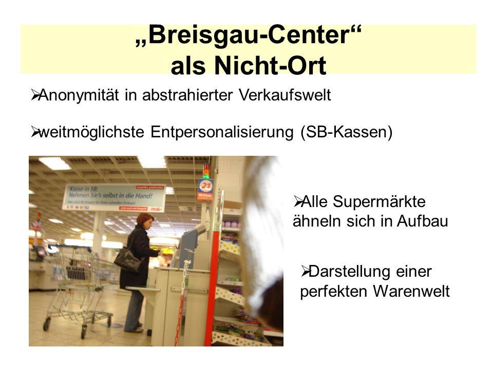 Breisgau-Center als Nicht-Ort weitmöglichste Entpersonalisierung (SB-Kassen) Alle Supermärkte ähneln sich in Aufbau Anonymität in abstrahierter Verkau