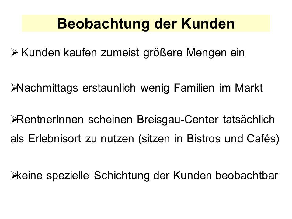 Beobachtung der Kunden Kunden kaufen zumeist größere Mengen ein Nachmittags erstaunlich wenig Familien im Markt RentnerInnen scheinen Breisgau-Center