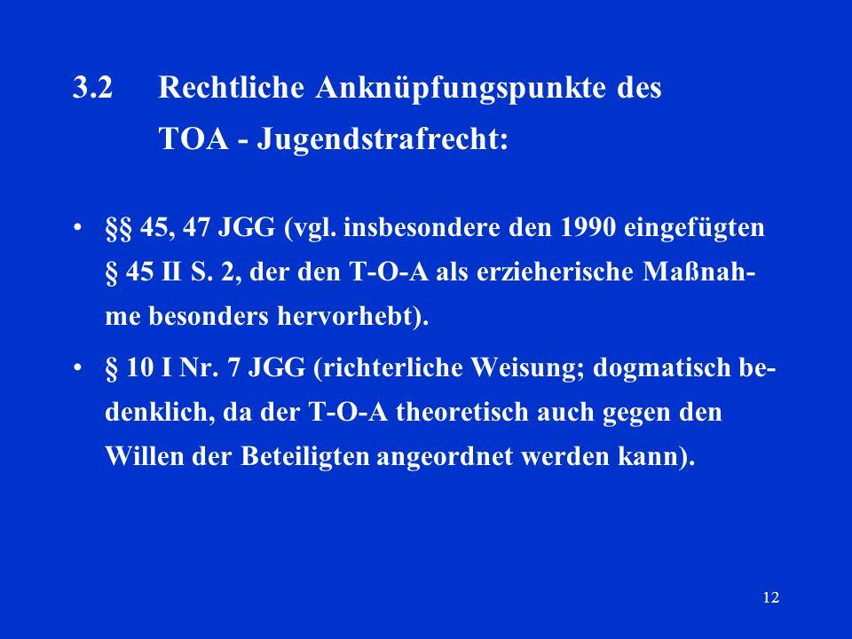 12 3.2Rechtliche Anknüpfungspunkte des TOA - Jugendstrafrecht: §§ 45, 47 JGG (vgl. insbesondere den 1990 eingefügten § 45 II S. 2, der den T-O-A als e