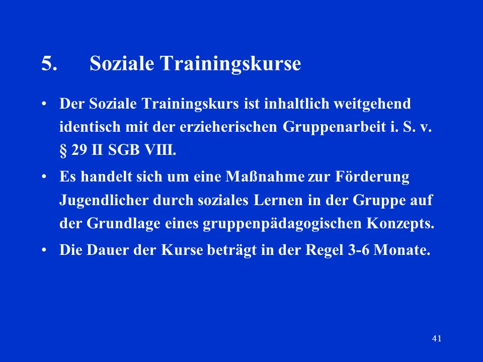 41 5.Soziale Trainingskurse Der Soziale Trainingskurs ist inhaltlich weitgehend identisch mit der erzieherischen Gruppenarbeit i. S. v. § 29 II SGB VI