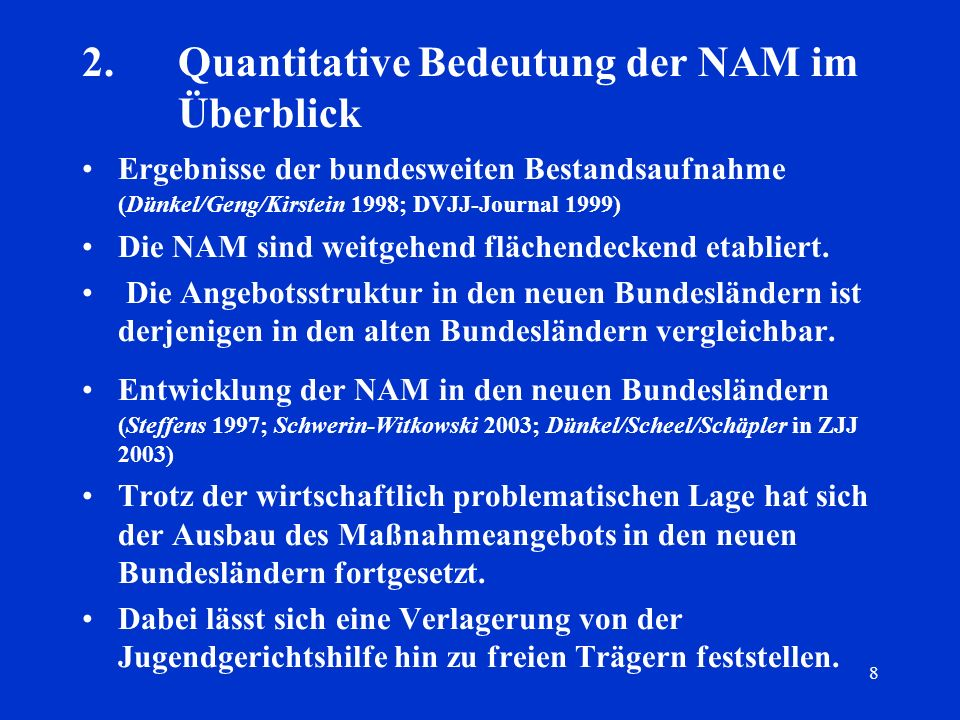 8 2.Quantitative Bedeutung der NAM im Überblick Ergebnisse der bundesweiten Bestandsaufnahme (Dünkel/Geng/Kirstein 1998; DVJJ-Journal 1999) Die NAM si