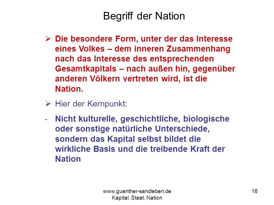 www.guenther-sandleben.de Kapital, Staat, Nation 16 Begriff der Nation Die besondere Form, unter der das Interesse eines Volkes – dem inneren Zusammen