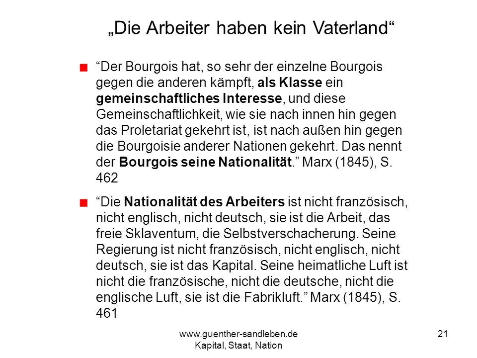 www.guenther-sandleben.de Kapital, Staat, Nation 21 Die Arbeiter haben kein Vaterland Der Bourgois hat, so sehr der einzelne Bourgois gegen die andere
