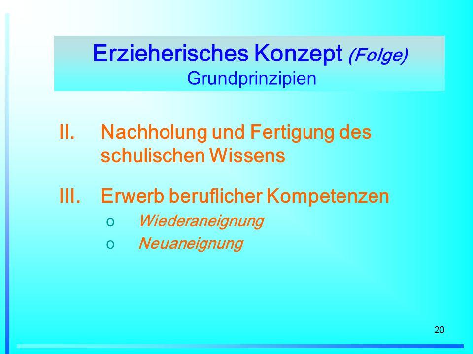 20 II.Nachholung und Fertigung des schulischen Wissens III.Erwerb beruflicher Kompetenzen oWiederaneignung oNeuaneignung Erzieherisches Konzept (Folge