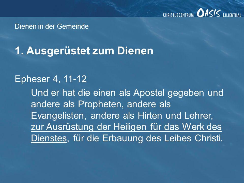 Dienen in der Gemeinde 1. Ausgerüstet zum Dienen Epheser 4, 11-12 Und er hat die einen als Apostel gegeben und andere als Propheten, andere als Evange