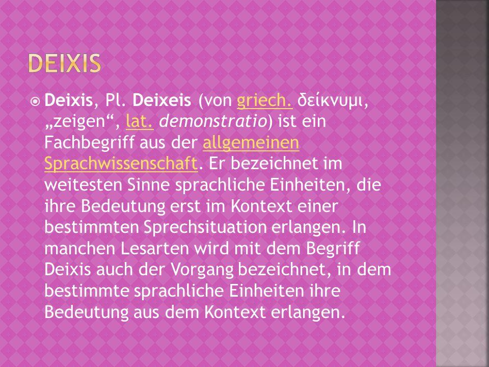 Deixis, Pl. Deixeis (von griech. δείκνυμι, zeigen, lat. demonstratio) ist ein Fachbegriff aus der allgemeinen Sprachwissenschaft. Er bezeichnet im wei
