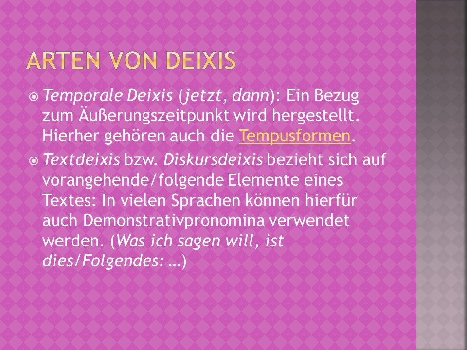 Temporale Deixis (jetzt, dann): Ein Bezug zum Äußerungszeitpunkt wird hergestellt. Hierher gehören auch die Tempusformen.Tempusformen Textdeixis bzw.