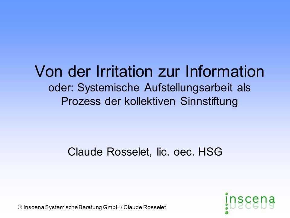 © Inscena Systemische Beratung GmbH / Claude Rosselet Von der Irritation zur Information oder: Systemische Aufstellungsarbeit als Prozess der kollektiven Sinnstiftung Claude Rosselet, lic.