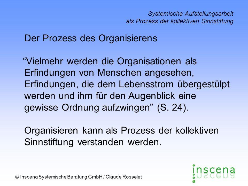 © Inscena Systemische Beratung GmbH / Claude Rosselet Systemische Aufstellungsarbeit als Prozess der kollektiven Sinnstiftung Der Prozess des Organisi