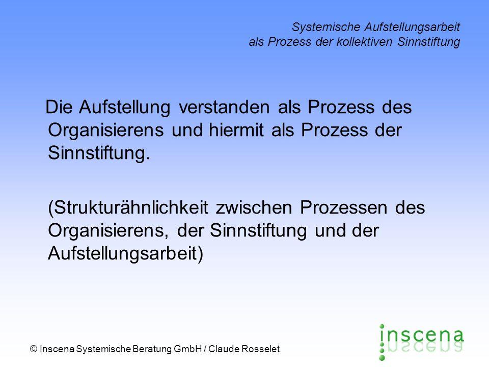 © Inscena Systemische Beratung GmbH / Claude Rosselet Systemische Aufstellungsarbeit als Prozess der kollektiven Sinnstiftung Die Aufstellung verstanden als Prozess des Organisierens und hiermit als Prozess der Sinnstiftung.