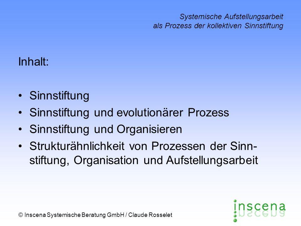 © Inscena Systemische Beratung GmbH / Claude Rosselet Systemische Aufstellungsarbeit als Prozess der kollektiven Sinnstiftung Sinnstiftung in Organisationen – ein Rezept Wie kann (ich - wir - sie) wissen, was (ich - wir - sie) denken/fühlen/wollen, bevor (ich - wir - sie) sehen/hören, was (ich - wir - sie) sagen/tun.
