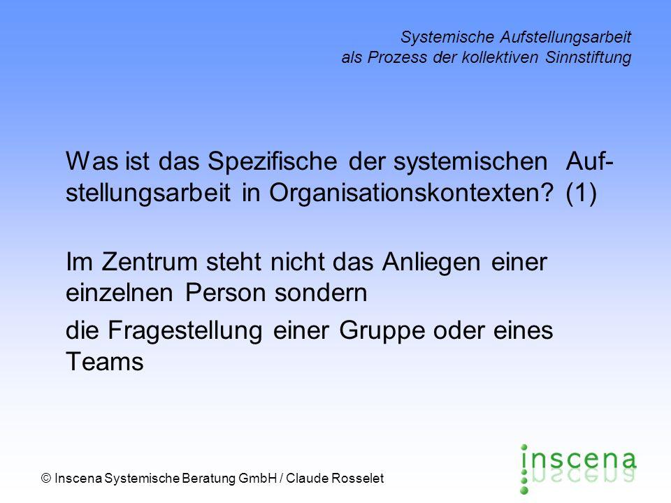 © Inscena Systemische Beratung GmbH / Claude Rosselet Systemische Aufstellungsarbeit als Prozess der kollektiven Sinnstiftung Was ist das Spezifische