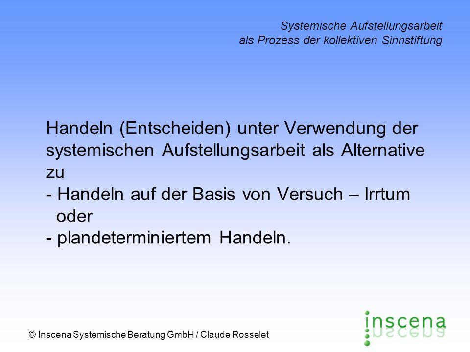© Inscena Systemische Beratung GmbH / Claude Rosselet Systemische Aufstellungsarbeit als Prozess der kollektiven Sinnstiftung Handeln (Entscheiden) unter Verwendung der systemischen Aufstellungsarbeit als Alternative zu - Handeln auf der Basis von Versuch – Irrtum oder - plandeterminiertem Handeln.