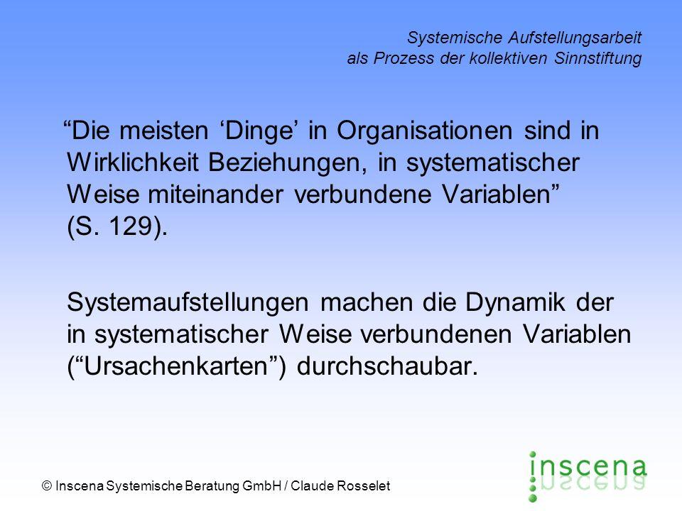 © Inscena Systemische Beratung GmbH / Claude Rosselet Systemische Aufstellungsarbeit als Prozess der kollektiven Sinnstiftung Die meisten Dinge in Organisationen sind in Wirklichkeit Beziehungen, in systematischer Weise miteinander verbundene Variablen (S.