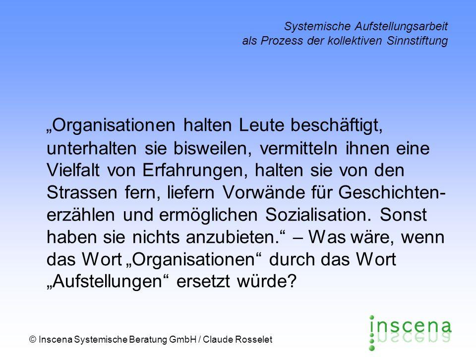 © Inscena Systemische Beratung GmbH / Claude Rosselet Systemische Aufstellungsarbeit als Prozess der kollektiven Sinnstiftung Organisationen halten Le