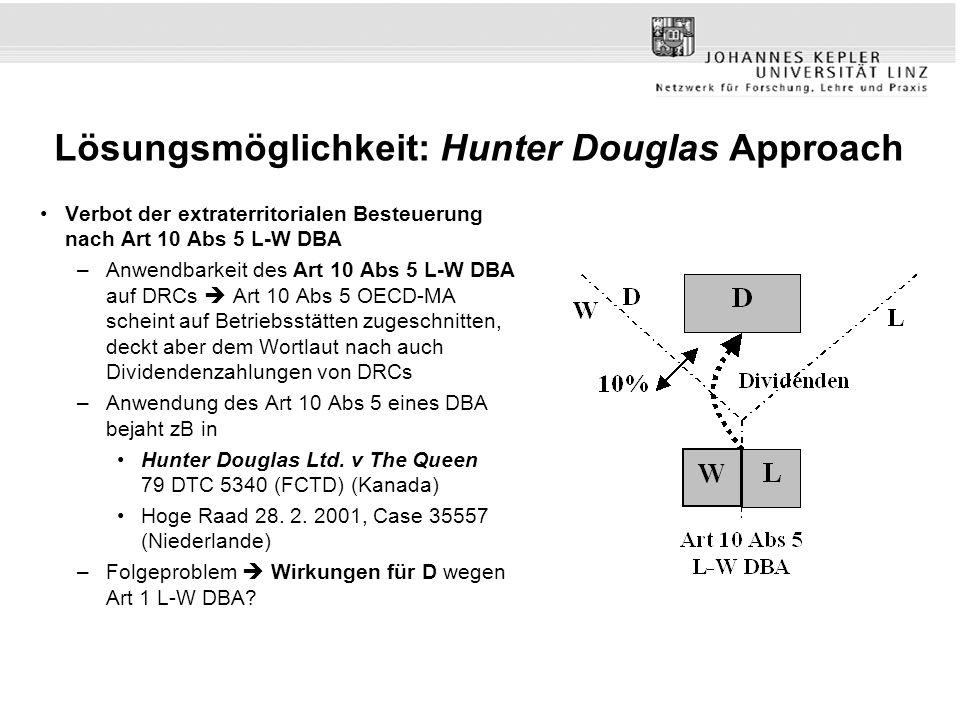 Lösungsmöglichkeit: Hunter Douglas Approach Verbot der extraterritorialen Besteuerung nach Art 10 Abs 5 L-W DBA –Anwendbarkeit des Art 10 Abs 5 L-W DBA auf DRCs Art 10 Abs 5 OECD-MA scheint auf Betriebsstätten zugeschnitten, deckt aber dem Wortlaut nach auch Dividendenzahlungen von DRCs –Anwendung des Art 10 Abs 5 eines DBA bejaht zB in Hunter Douglas Ltd.