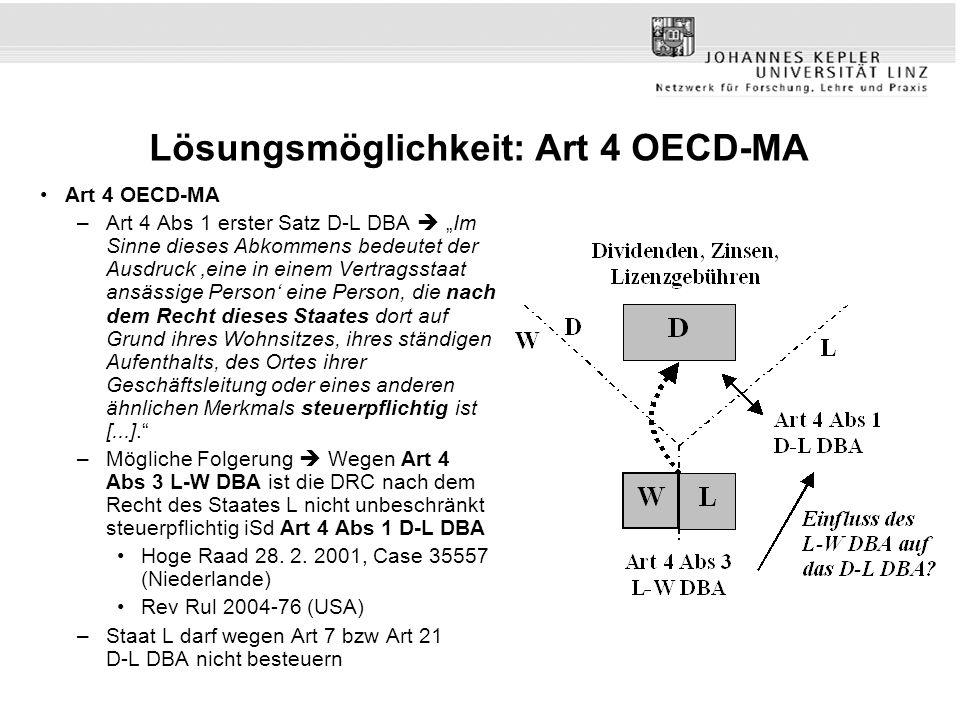 Lösungsmöglichkeit: Art 4 OECD-MA Art 4 OECD-MA –Art 4 Abs 1 erster Satz D-L DBA Im Sinne dieses Abkommens bedeutet der Ausdruck eine in einem Vertragsstaat ansässige Person eine Person, die nach dem Recht dieses Staates dort auf Grund ihres Wohnsitzes, ihres ständigen Aufenthalts, des Ortes ihrer Geschäftsleitung oder eines anderen ähnlichen Merkmals steuerpflichtig ist [...].