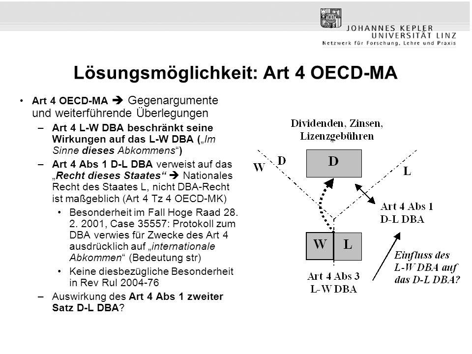 Lösungsmöglichkeit: Art 4 OECD-MA Art 4 OECD-MA Gegenargumente und weiterführende Überlegungen –Art 4 L-W DBA beschränkt seine Wirkungen auf das L-W DBA (Im Sinne dieses Abkommens) –Art 4 Abs 1 D-L DBA verweist auf dasRecht dieses Staates Nationales Recht des Staates L, nicht DBA-Recht ist maßgeblich (Art 4 Tz 4 OECD-MK) Besonderheit im Fall Hoge Raad 28.
