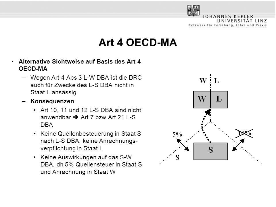 Art 4 OECD-MA Alternative Sichtweise auf Basis des Art 4 OECD-MA –Wegen Art 4 Abs 3 L-W DBA ist die DRC auch für Zwecke des L-S DBA nicht in Staat L ansässig –Konsequenzen Art 10, 11 und 12 L-S DBA sind nicht anwendbar Art 7 bzw Art 21 L-S DBA Keine Quellenbesteuerung in Staat S nach L-S DBA, keine Anrechnungs- verpflichtung in Staat L Keine Auswirkungen auf das S-W DBA, dh 5% Quellensteuer in Staat S und Anrechnung in Staat W