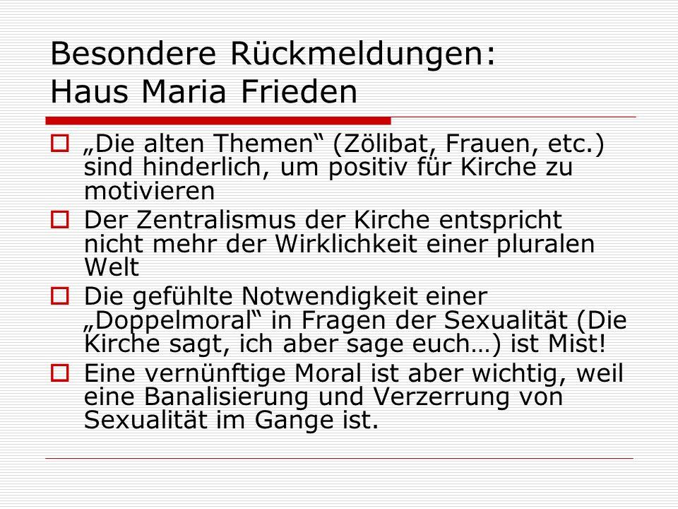 Besondere Rückmeldungen: Haus Maria Frieden Die alten Themen (Zölibat, Frauen, etc.) sind hinderlich, um positiv für Kirche zu motivieren Der Zentrali