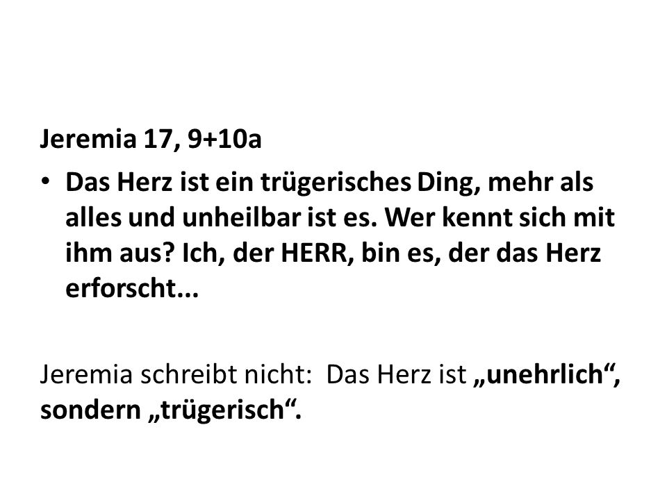 Jeremia 17, 9+10a Das Herz ist ein trügerisches Ding, mehr als alles und unheilbar ist es. Wer kennt sich mit ihm aus? Ich, der HERR, bin es, der das