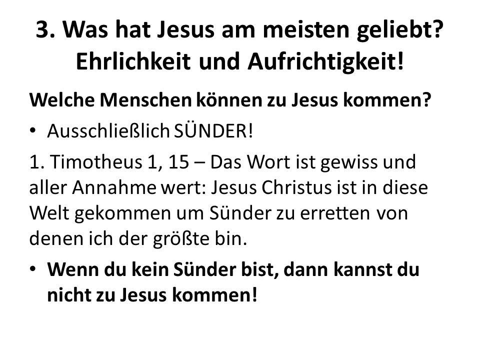 3. Was hat Jesus am meisten geliebt? Ehrlichkeit und Aufrichtigkeit! Welche Menschen können zu Jesus kommen? Ausschließlich SÜNDER! 1. Timotheus 1, 15