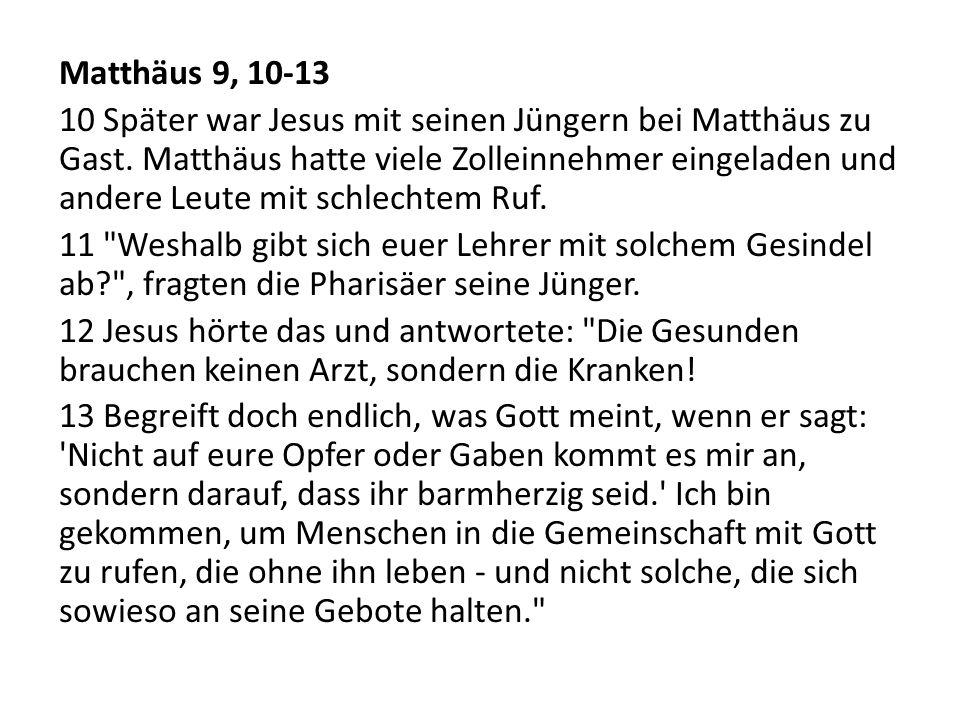 Matthäus 9, 10-13 10 Später war Jesus mit seinen Jüngern bei Matthäus zu Gast. Matthäus hatte viele Zolleinnehmer eingeladen und andere Leute mit schl