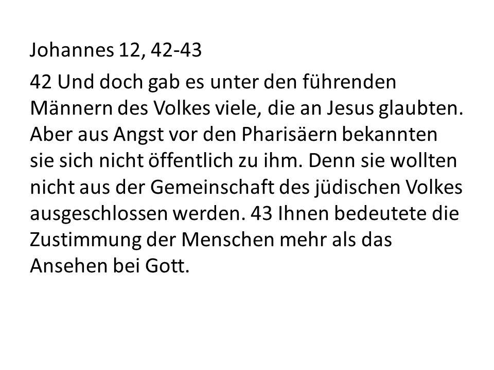 Johannes 12, 42-43 42 Und doch gab es unter den führenden Männern des Volkes viele, die an Jesus glaubten. Aber aus Angst vor den Pharisäern bekannten
