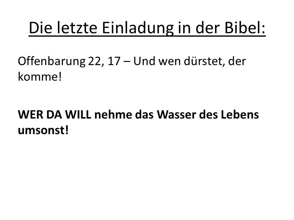Die letzte Einladung in der Bibel: Offenbarung 22, 17 – Und wen dürstet, der komme! WER DA WILL nehme das Wasser des Lebens umsonst!