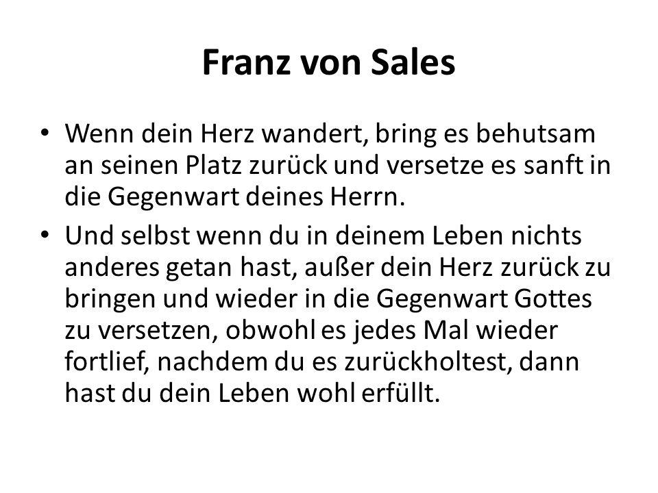Franz von Sales Wenn dein Herz wandert, bring es behutsam an seinen Platz zurück und versetze es sanft in die Gegenwart deines Herrn. Und selbst wenn