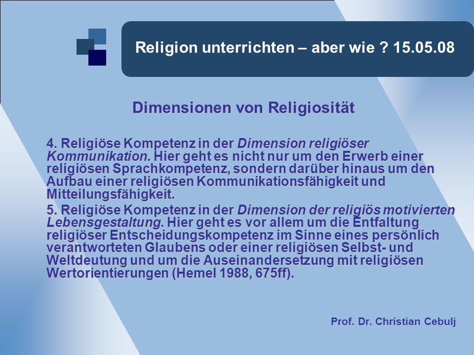 Religion unterrichten – aber wie ? 15.05.08 Dimensionen von Religiosität Dimensionen von Religiosität 4. Religiöse Kompetenz in der Dimension religiös