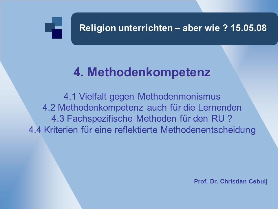Religion unterrichten – aber wie ? 15.05.08 4. Methodenkompetenz 4.1 Vielfalt gegen Methodenmonismus 4.2 Methodenkompetenz auch für die Lernenden 4.3