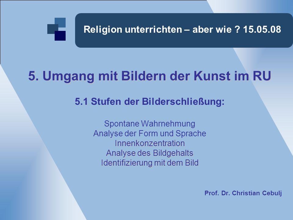 Religion unterrichten – aber wie ? 15.05.08 5. Umgang mit Bildern der Kunst im RU 5.1 Stufen der Bilderschließung: Spontane Wahrnehmung Analyse der Fo