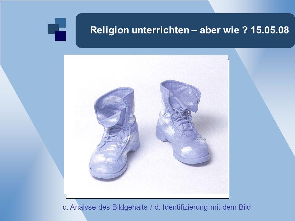 Religion unterrichten – aber wie ? 15.05.08 c. Analyse des Bildgehalts / d. Identifizierung mit dem Bild