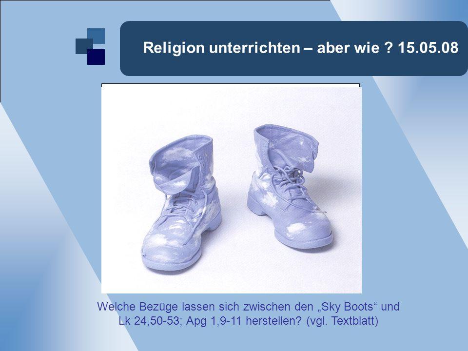 Religion unterrichten – aber wie ? 15.05.08 Welche Bezüge lassen sich zwischen den Sky Boots und Lk 24,50-53; Apg 1,9-11 herstellen? (vgl. Textblatt)