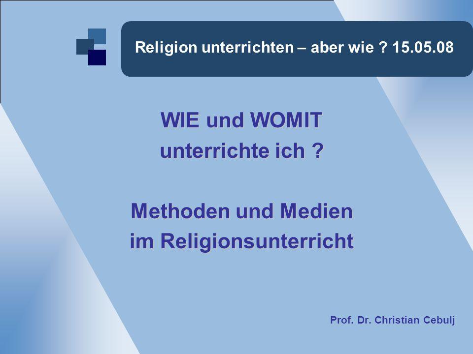 Religion unterrichten – aber wie ? 15.05.08 WIE und WOMIT unterrichte ich ? Methoden und Medien im Religionsunterricht Prof. Dr. Christian Cebulj