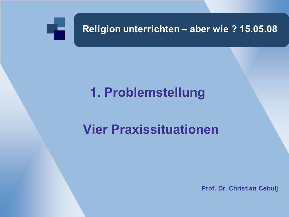 Religion unterrichten – aber wie ? 15.05.08 1. Problemstellung Vier Praxissituationen Vier Praxissituationen Prof. Dr. Christian Cebulj