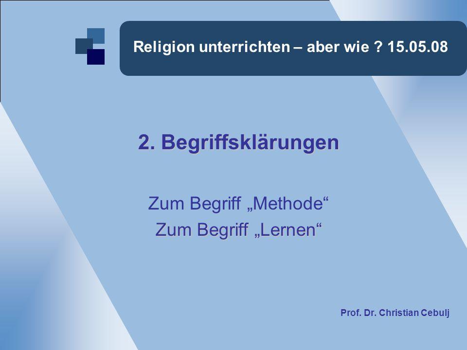 Religion unterrichten – aber wie ? 15.05.08 2. Begriffsklärungen Zum Begriff Methode Zum Begriff Lernen Prof. Dr. Christian Cebulj