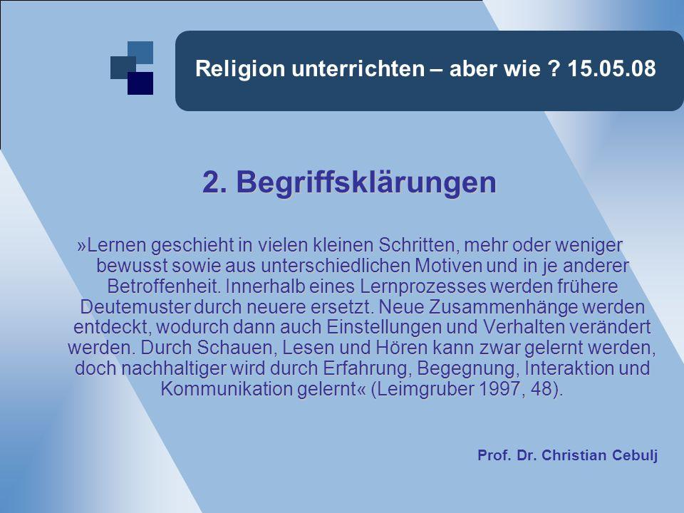 Religion unterrichten – aber wie ? 15.05.08 2. Begriffsklärungen »Lernen geschieht in vielen kleinen Schritten, mehr oder weniger bewusst sowie aus un