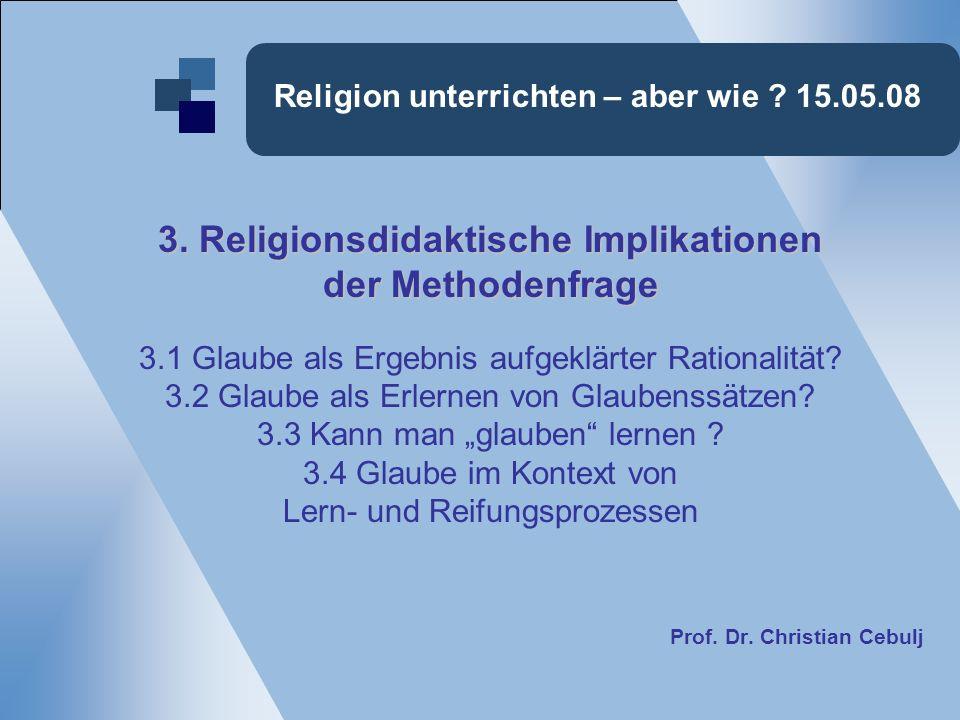 Religion unterrichten – aber wie ? 15.05.08 3. Religionsdidaktische Implikationen der Methodenfrage 3.1 Glaube als Ergebnis aufgeklärter Rationalität?