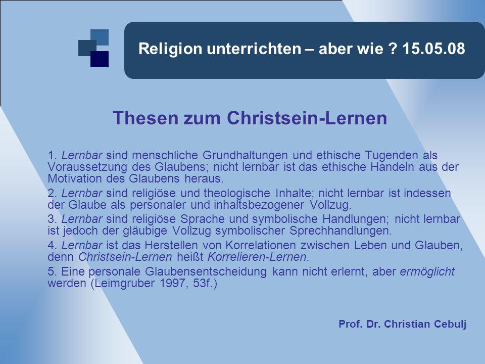 Religion unterrichten – aber wie ? 15.05.08 Thesen zum Christsein-Lernen Thesen zum Christsein-Lernen 1. Lernbar sind menschliche Grundhaltungen und e