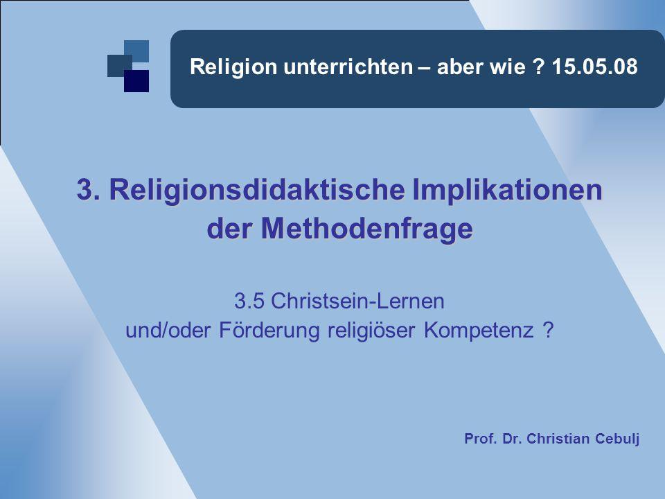 Religion unterrichten – aber wie ? 15.05.08 3. Religionsdidaktische Implikationen der Methodenfrage 3.5 Christsein-Lernen und/oder Förderung religiöse