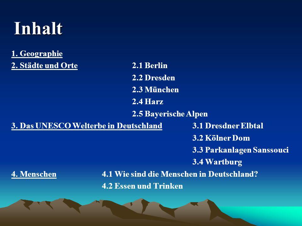 Inhalt 1. Geographie 2. Städte und Orte2.1 Berlin 2.2 Dresden 2.3 München 2.4 Harz 2.5 Bayerische Alpen 3. Das UNESCO Welterbe in Deutschland3.1 Dresd