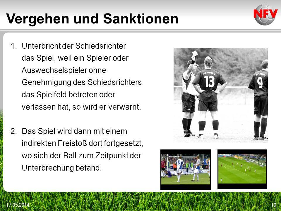 Vergehen und Sanktionen 17.05.201410 1.Unterbricht der Schiedsrichter das Spiel, weil ein Spieler oder Auswechselspieler ohne Genehmigung des Schiedsrichters das Spielfeld betreten oder verlassen hat, so wird er verwarnt.