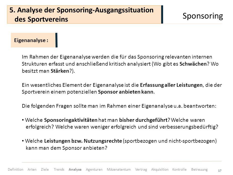 Sponsoring 17 Im Rahmen der Eigenanalyse werden die für das Sponsoring relevanten internen Strukturen erfasst und anschließend kritisch analysiert (Wo gibt es Schwächen.