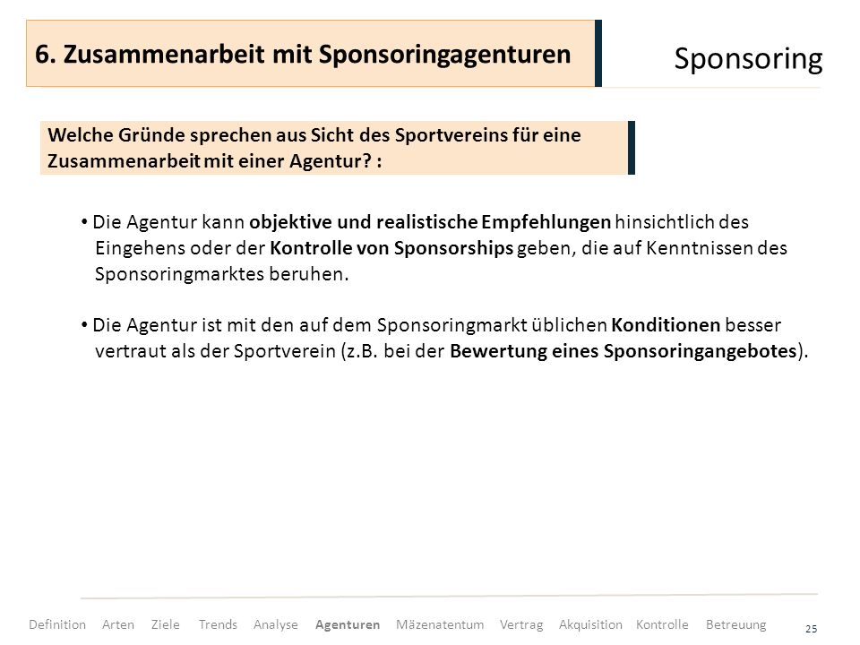 Sponsoring 25 Die Agentur kann objektive und realistische Empfehlungen hinsichtlich des Eingehens oder der Kontrolle von Sponsorships geben, die auf Kenntnissen des Sponsoringmarktes beruhen.